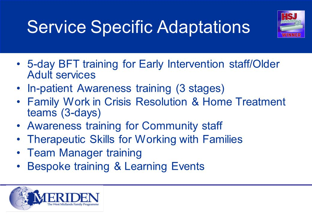 Service Specific Adaptations 5-day BFT training for Early Intervention staff/Older Adult services In-patient Awareness training (3 stages) Family Work in Crisis Resolution & Home Treatment teams (3-days) Awareness training for Community staff Therapeutic Skills for Working with Families Team Manager training Bespoke training & Learning Events