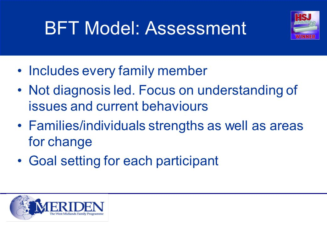 BFT Model: Assessment Includes every family member Not diagnosis led.