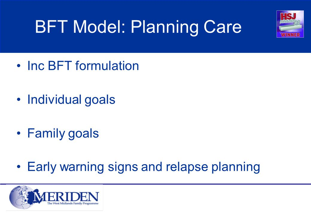 BFT Model: Planning Care Inc BFT formulation Individual goals Family goals Early warning signs and relapse planning