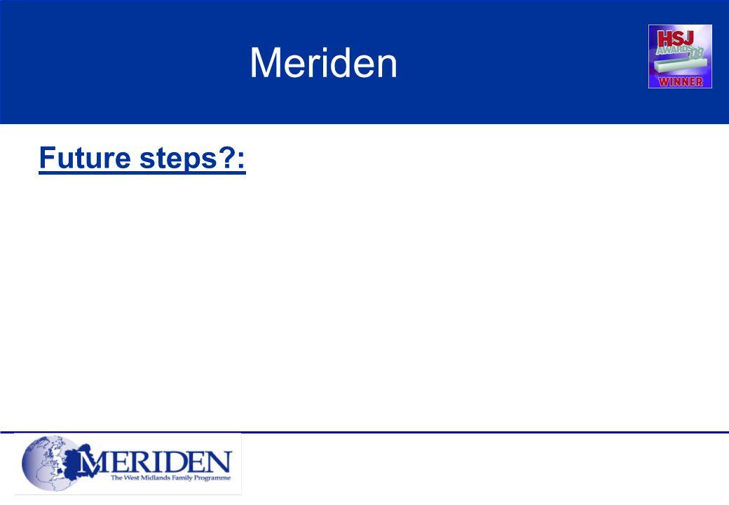 Meriden Future steps :