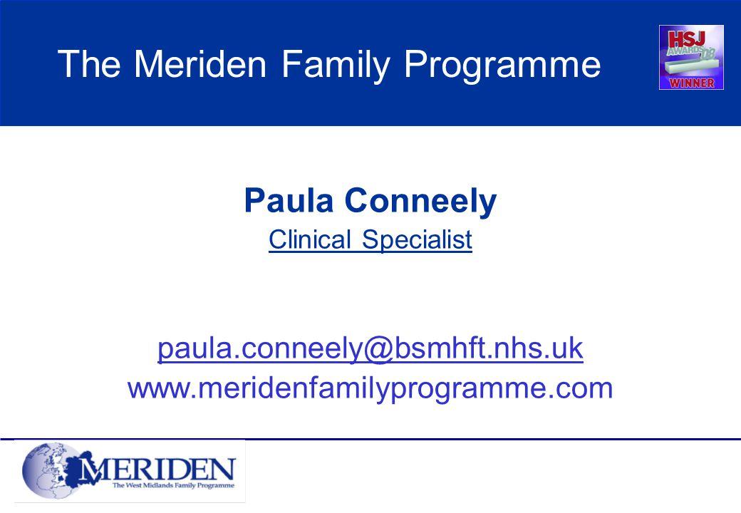 The Meriden Family Programme Paula Conneely Clinical Specialist paula.conneely@bsmhft.nhs.uk www.meridenfamilyprogramme.com