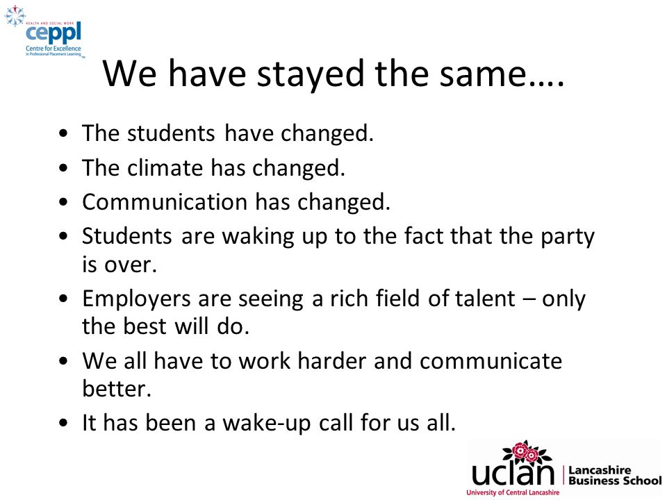 We have stayed the same…. The students have changed. The climate has changed. Communication has changed. Students are waking up to the fact that the p