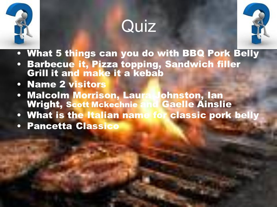Quiz What 5 things can you do with BBQ Pork Belly Barbecue it, Pizza topping, Sandwich filler Grill it and make it a kebab Name 2 visitors Malcolm Morrison, Laura Johnston, Ian Wright, Scott Mckechnie and Gaelle Ainslie What is the Italian name for classic pork belly Pancetta Classico