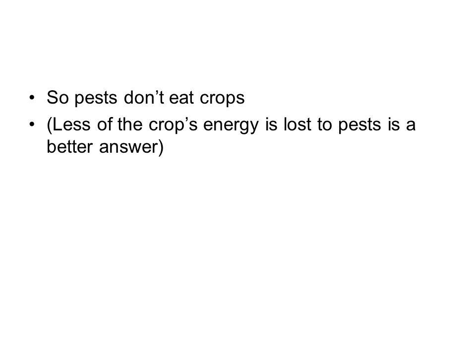 So pests don't eat crops (Less of the crop's energy is lost to pests is a better answer)