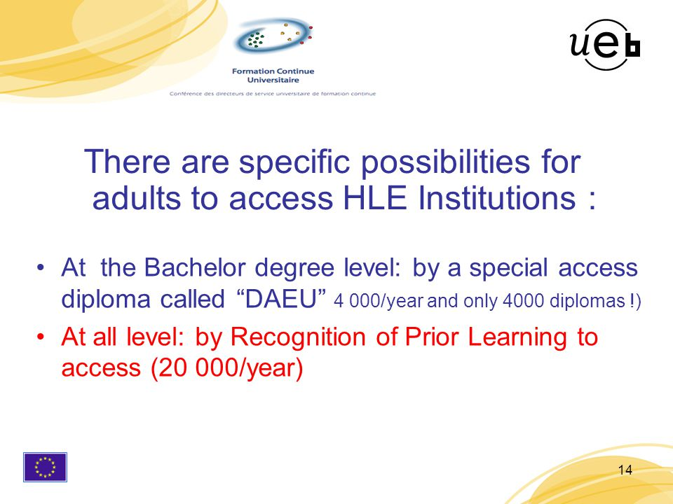 14 There are specific possibilities for adults to access HLE Institutions : At the Bachelor degree level: by a special access diploma called DAEU 4 000/year and only 4000 diplomas !) At all level: by Recognition of Prior Learning to access (20 000/year)