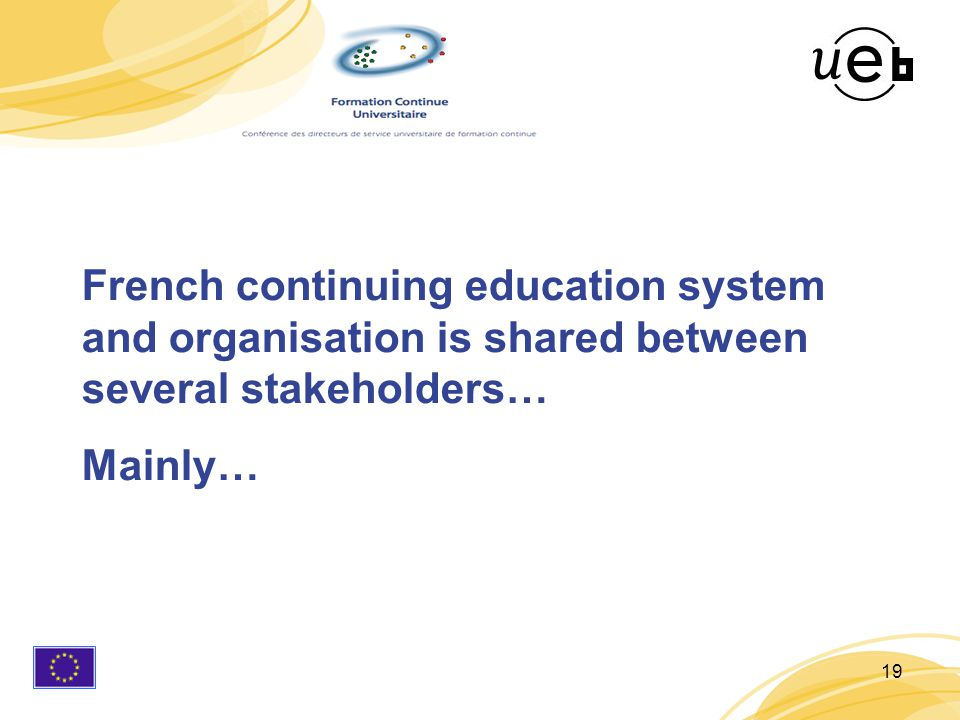 19 French continuing education system and organisation is shared between several stakeholders… Mainly…