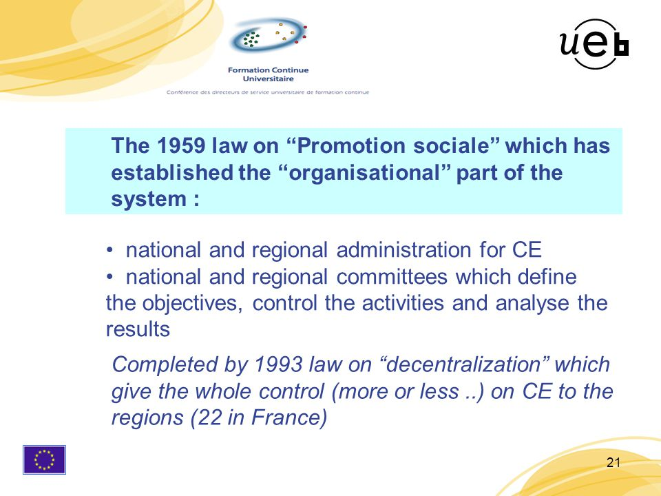 21 national and regional administration for CE national and regional committees which define the objectives, control the activities and analyse the results Completed by 1993 law on decentralization which give the whole control (more or less..) on CE to the regions (22 in France) The 1959 law on Promotion sociale which has established the organisational part of the system :