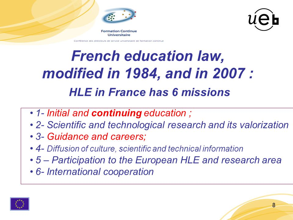 8 1- Initial and continuing education ; 2- Scientific and technological research and its valorization 3- Guidance and careers; 4- Diffusion of culture, scientific and technical information 5 – Participation to the European HLE and research area 6- International cooperation French education law, modified in 1984, and in 2007 : HLE in France has 6 missions