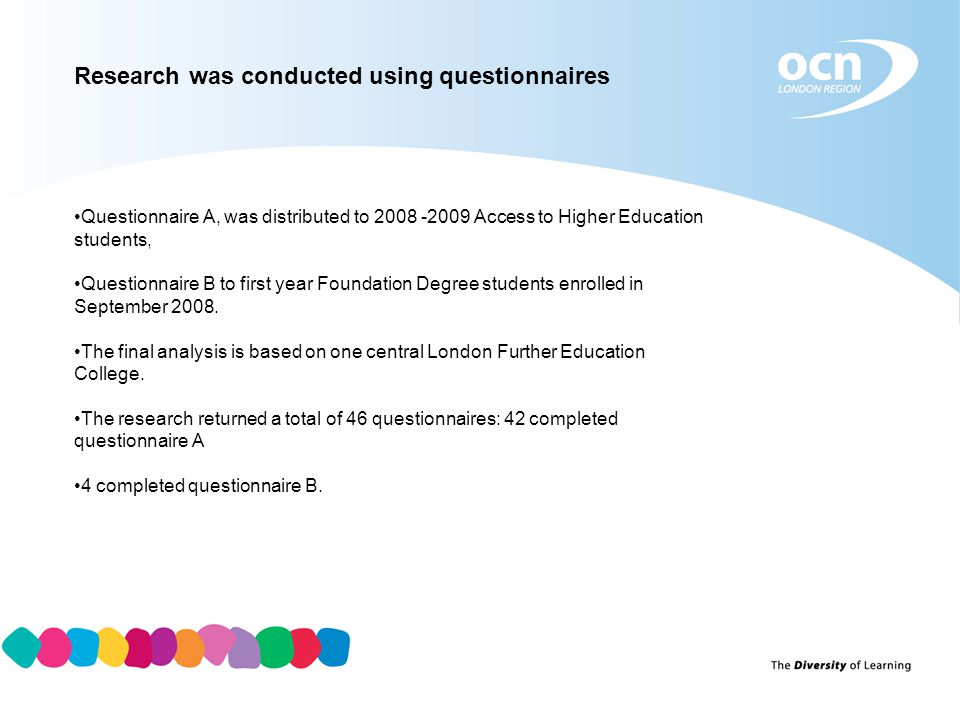 Research was conducted using questionnaires Questionnaire A, was distributed to 2008 -2009 Access to Higher Education students, Questionnaire B to first year Foundation Degree students enrolled in September 2008.