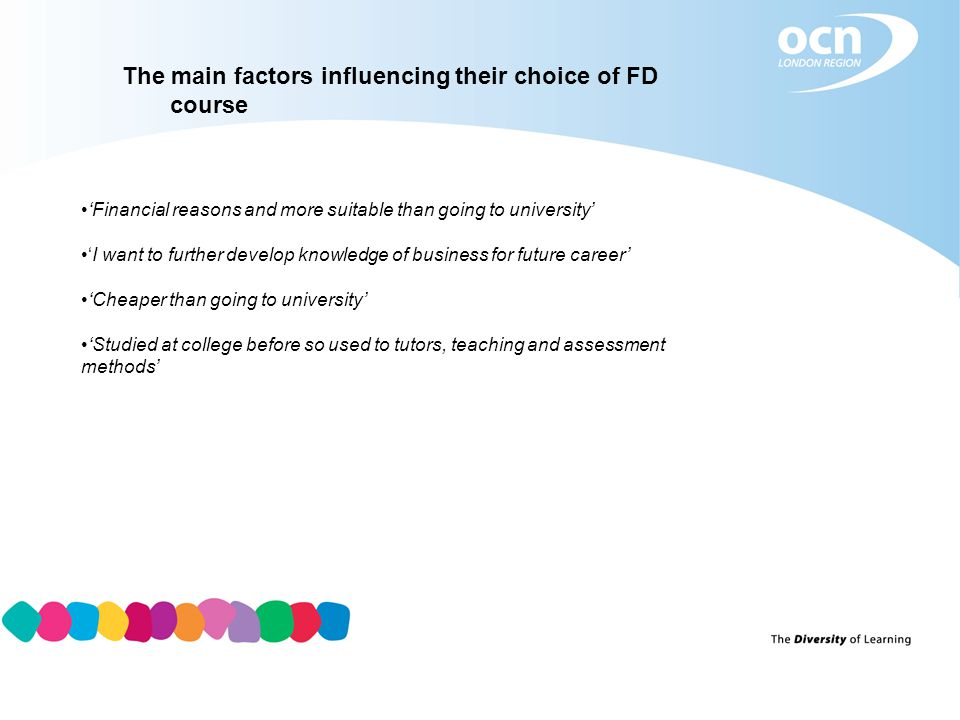 The main factors influencing their choice of FD course 'Financial reasons and more suitable than going to university' 'I want to further develop knowledge of business for future career' 'Cheaper than going to university' 'Studied at college before so used to tutors, teaching and assessment methods'