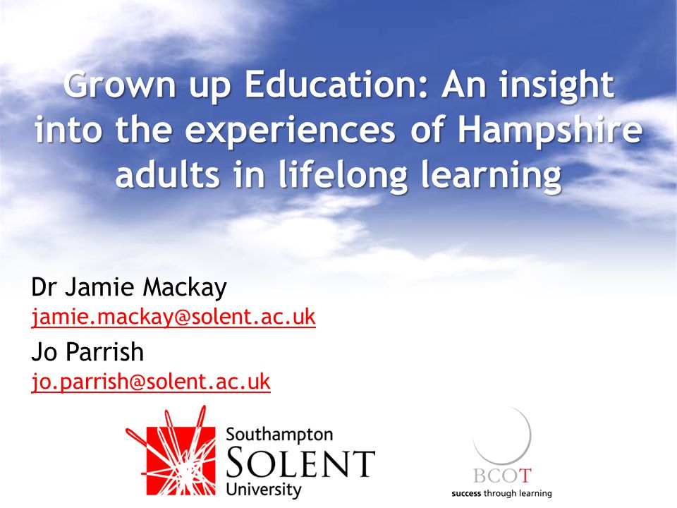 Grown up Education: An insight into the experiences of Hampshire adults in lifelong learning Dr Jamie Mackay jamie.mackay@solent.ac.uk Jo Parrish jo.p