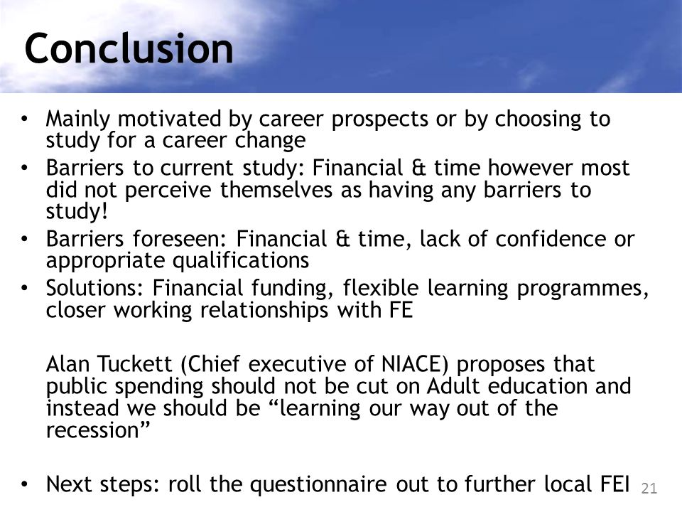 21 Conclusion Mainly motivated by career prospects or by choosing to study for a career change Barriers to current study: Financial & time however mos