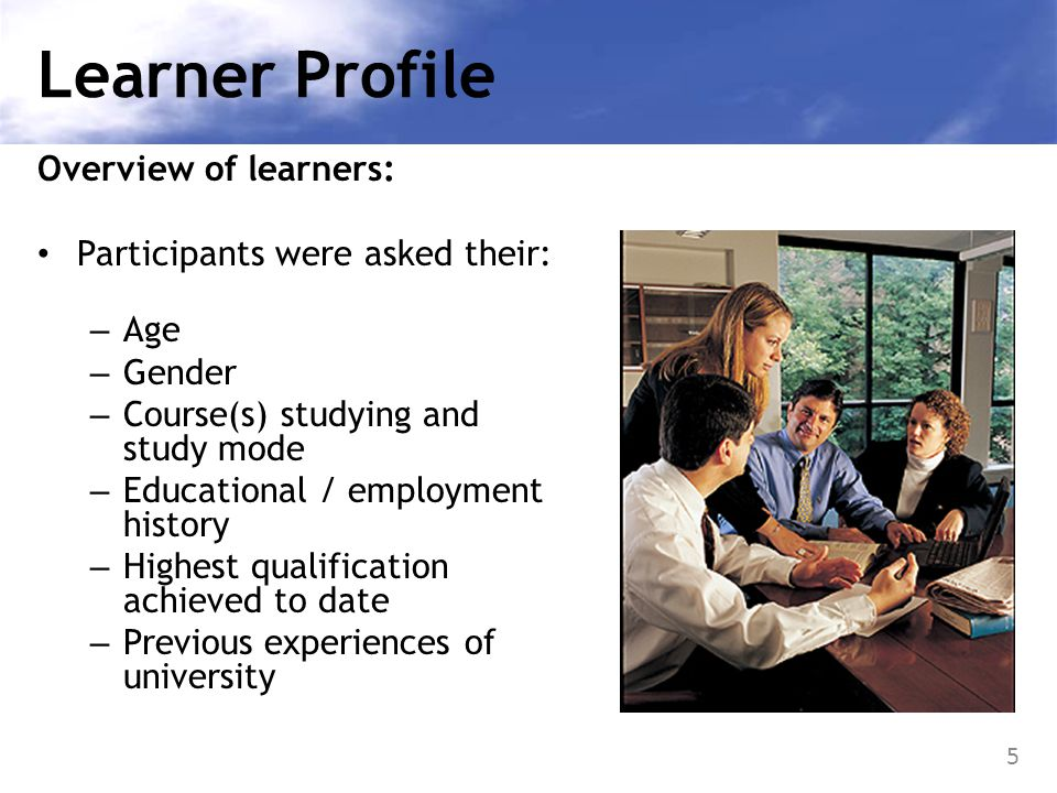 6 Participants 428 adult learners: Age: Majority (27%) aged 19-25; Range 18(n=2) – 61+(n=3) Gender: Predominantly female (  : 43%  :57%) Study mode: Part-time (65%) | Full-time (23%) Status% Employed85.5% Unemployed4.4% Studying4.2% Looking after dependents3.2% Other2.5% Retired0.2%