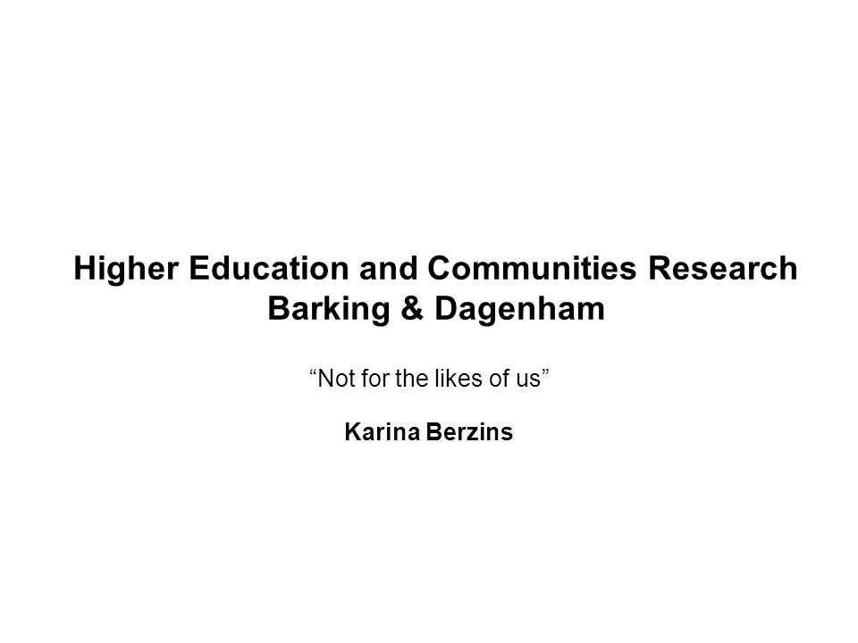 "Higher Education and Communities Research Barking & Dagenham ""Not for the likes of us"" Karina Berzins"