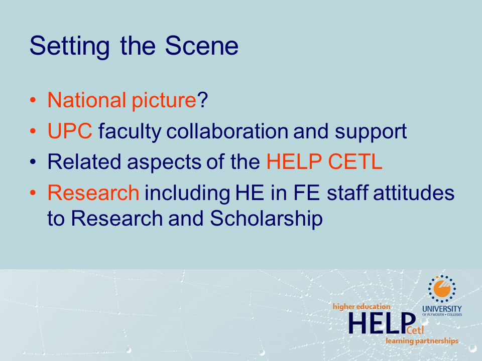 Setting the Scene National picture? UPC faculty collaboration and support Related aspects of the HELP CETL Research including HE in FE staff attitudes