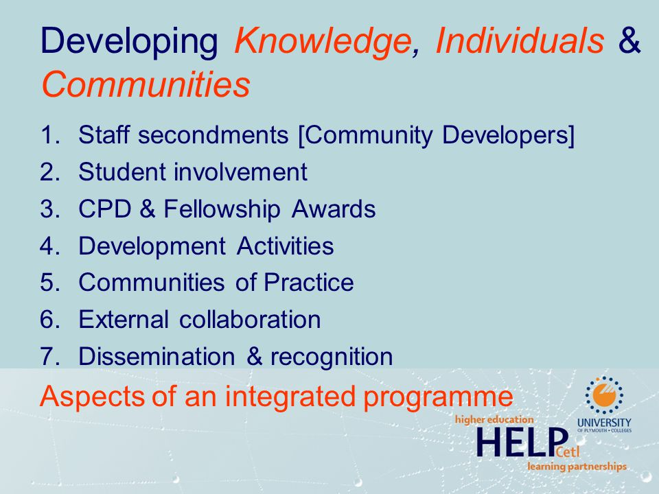 Developing Knowledge, Individuals & Communities 1.Staff secondments [Community Developers] 2.Student involvement 3.CPD & Fellowship Awards 4.Developme