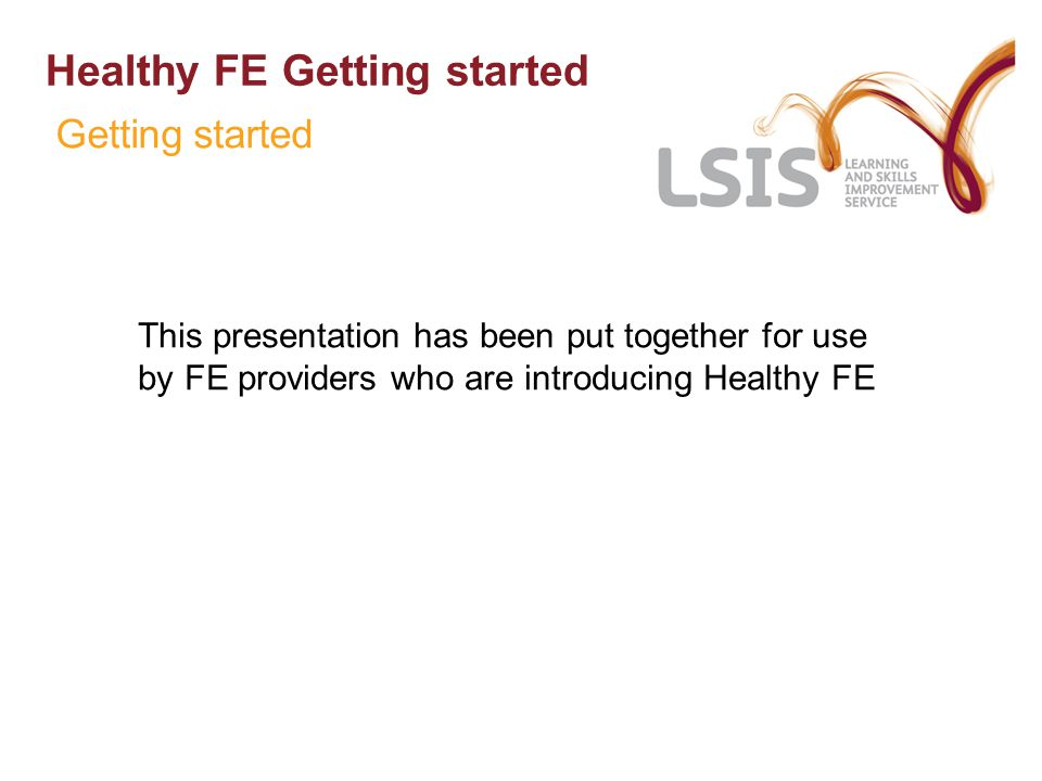 Healthy FE Getting started This presentation has been put together for use by FE providers who are introducing Healthy FE Getting started