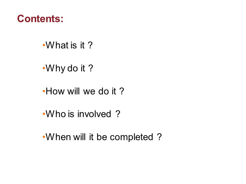 Contents: What is it ? Why do it ? How will we do it ? Who is involved ? When will it be completed ?