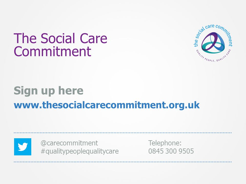 The Social Care Commitment Sign up here www.thesocialcarecommitment.org.uk @carecommitment #qualitypeoplequalitycare Telephone: 0845 300 9505