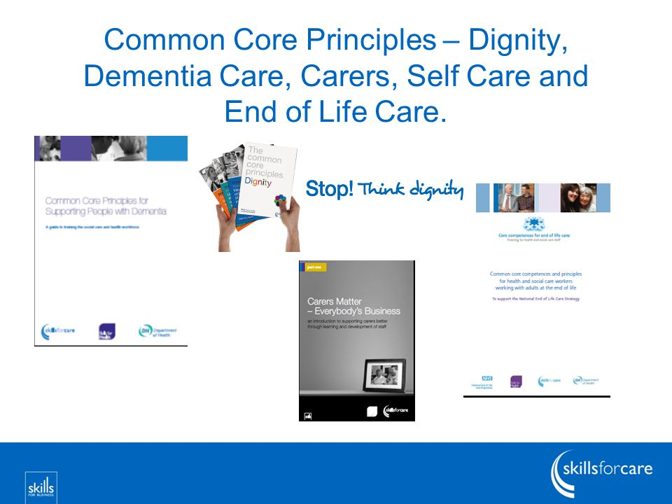 Common Core Principles – Dignity, Dementia Care, Carers, Self Care and End of Life Care.