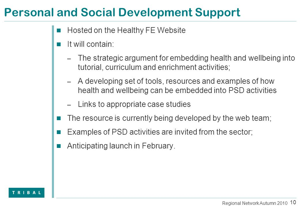 Personal and Social Development Support Hosted on the Healthy FE Website It will contain: – The strategic argument for embedding health and wellbeing into tutorial, curriculum and enrichment activities; – A developing set of tools, resources and examples of how health and wellbeing can be embedded into PSD activities – Links to appropriate case studies The resource is currently being developed by the web team; Examples of PSD activities are invited from the sector; Anticipating launch in February.