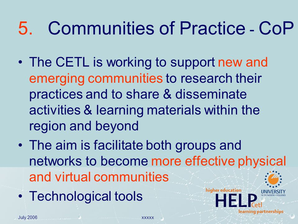 July 2006xxxxx 5. Communities of Practice - CoP The CETL is working to support new and emerging communities to research their practices and to share &
