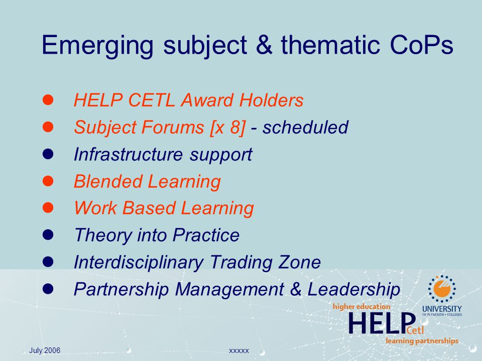 July 2006xxxxx Emerging subject & thematic CoPs HELP CETL Award Holders Subject Forums [x 8] - scheduled Infrastructure support Blended Learning Work Based Learning Theory into Practice Interdisciplinary Trading Zone Partnership Management & Leadership