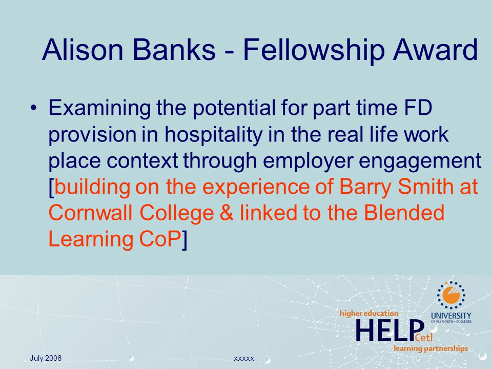 July 2006xxxxx Alison Banks - Fellowship Award Examining the potential for part time FD provision in hospitality in the real life work place context through employer engagement [building on the experience of Barry Smith at Cornwall College & linked to the Blended Learning CoP]