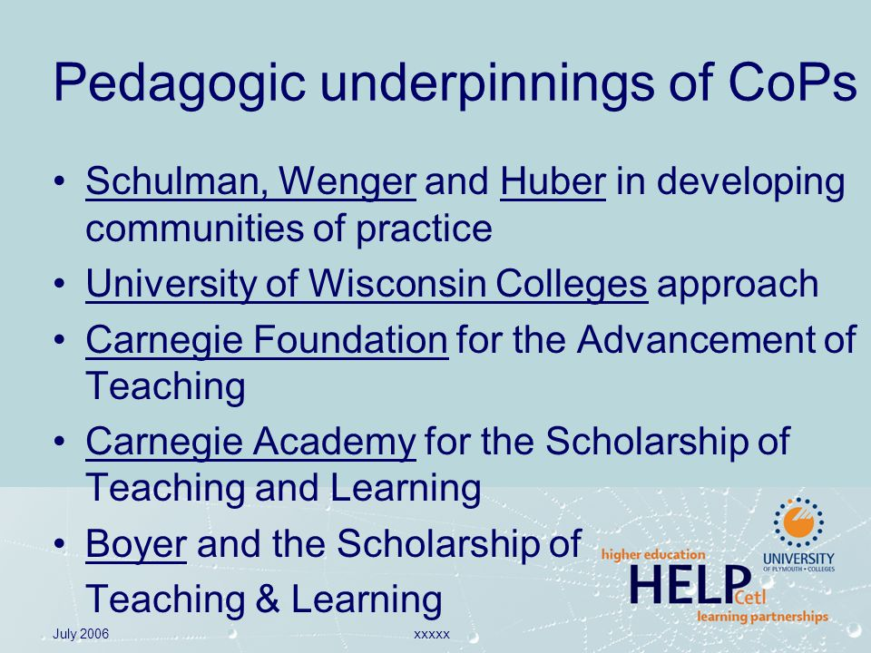 July 2006xxxxx Pedagogic underpinnings of CoPs Schulman, Wenger and Huber in developing communities of practice University of Wisconsin Colleges approach Carnegie Foundation for the Advancement of Teaching Carnegie Academy for the Scholarship of Teaching and Learning Boyer and the Scholarship of Teaching & Learning