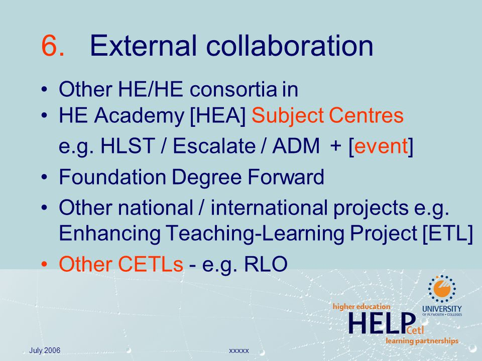 July 2006xxxxx 6. External collaboration Other HE/HE consortia in HE Academy [HEA] Subject Centres e.g. HLST / Escalate / ADM+ [event] Foundation Degr