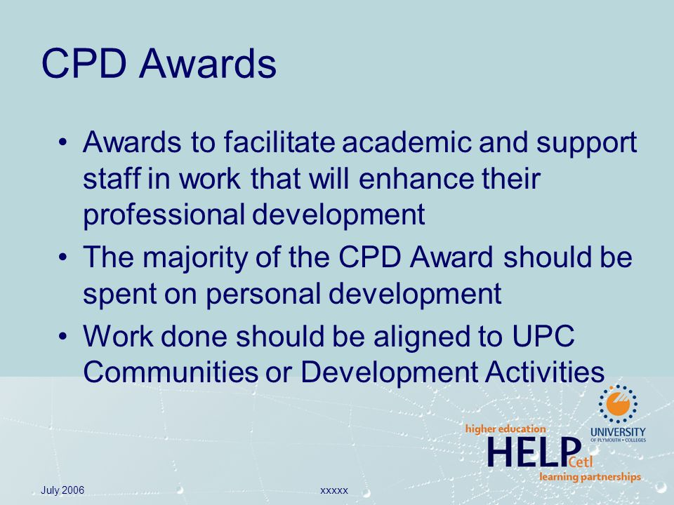 July 2006xxxxx CPD Awards Awards to facilitate academic and support staff in work that will enhance their professional development The majority of the CPD Award should be spent on personal development Work done should be aligned to UPC Communities or Development Activities