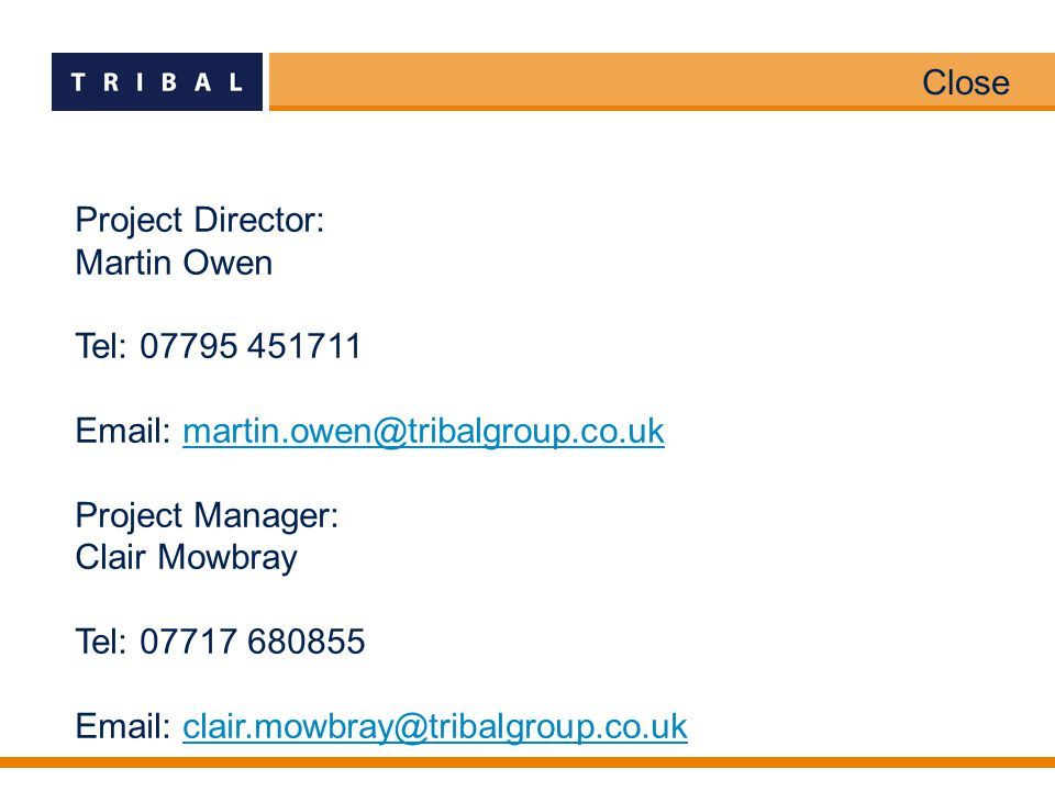 Close Project Director: Martin Owen Tel: 07795 451711 Email: martin.owen@tribalgroup.co.ukmartin.owen@tribalgroup.co.uk Project Manager: Clair Mowbray Tel: 07717 680855 Email: clair.mowbray@tribalgroup.co.ukclair.mowbray@tribalgroup.co.uk