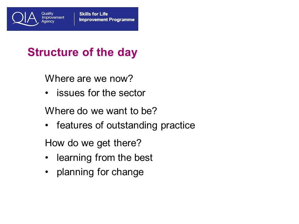 Skills for Life Improvement Programme Structure of the day Where are we now.