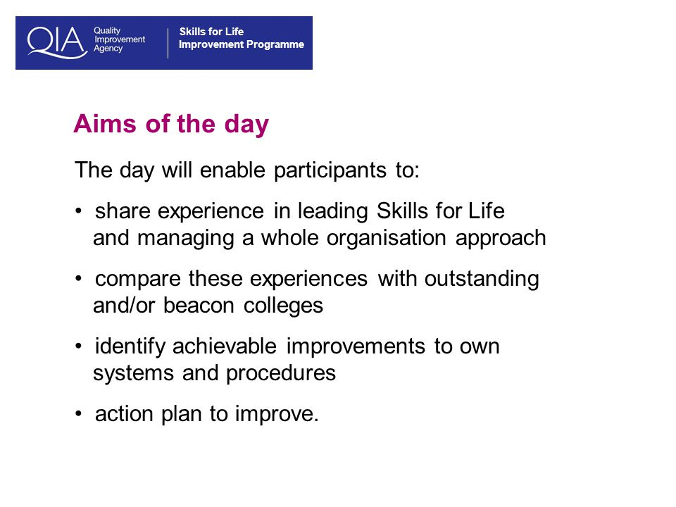 Skills for Life Improvement Programme Aims of the day The day will enable participants to: share experience in leading Skills for Life and managing a whole organisation approach compare these experiences with outstanding and/or beacon colleges identify achievable improvements to own systems and procedures action plan to improve.