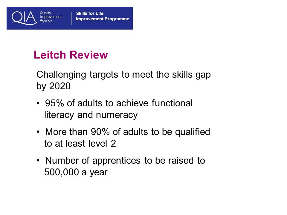 Skills for Life Improvement Programme Leitch Review Challenging targets to meet the skills gap by % of adults to achieve functional literacy and numeracy More than 90% of adults to be qualified to at least level 2 Number of apprentices to be raised to 500,000 a year
