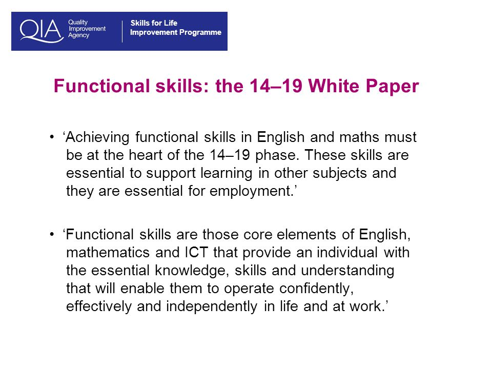 Skills for Life Improvement Programme Functional skills: the 14–19 White Paper 'Achieving functional skills in English and maths must be at the heart of the 14–19 phase.