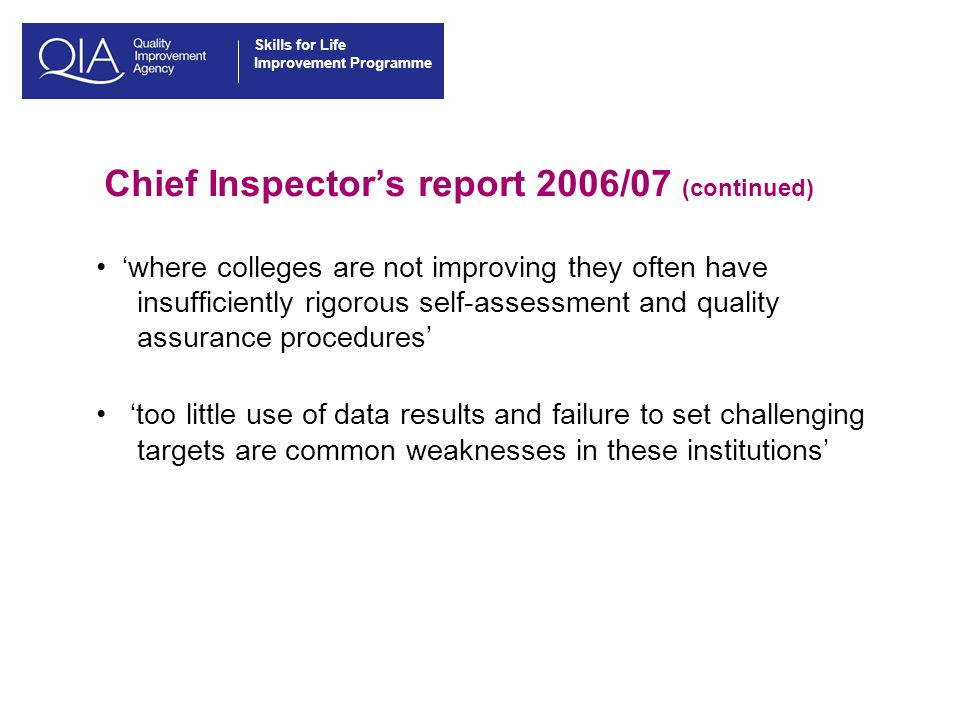 Skills for Life Improvement Programme Chief Inspector's report 2006/07 (continued) 'where colleges are not improving they often have insufficiently rigorous self-assessment and quality assurance procedures' 'too little use of data results and failure to set challenging targets are common weaknesses in these institutions'