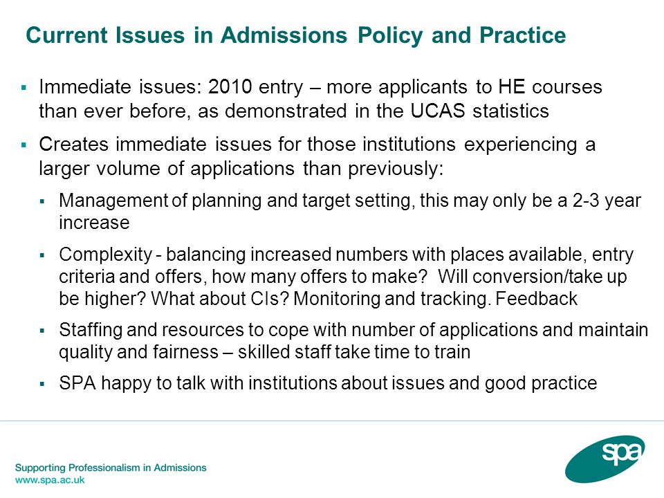 Current Issues in Admissions Policy and Practice  Immediate issues: 2010 entry – more applicants to HE courses than ever before, as demonstrated in the UCAS statistics  Creates immediate issues for those institutions experiencing a larger volume of applications than previously:  Management of planning and target setting, this may only be a 2-3 year increase  Complexity - balancing increased numbers with places available, entry criteria and offers, how many offers to make.