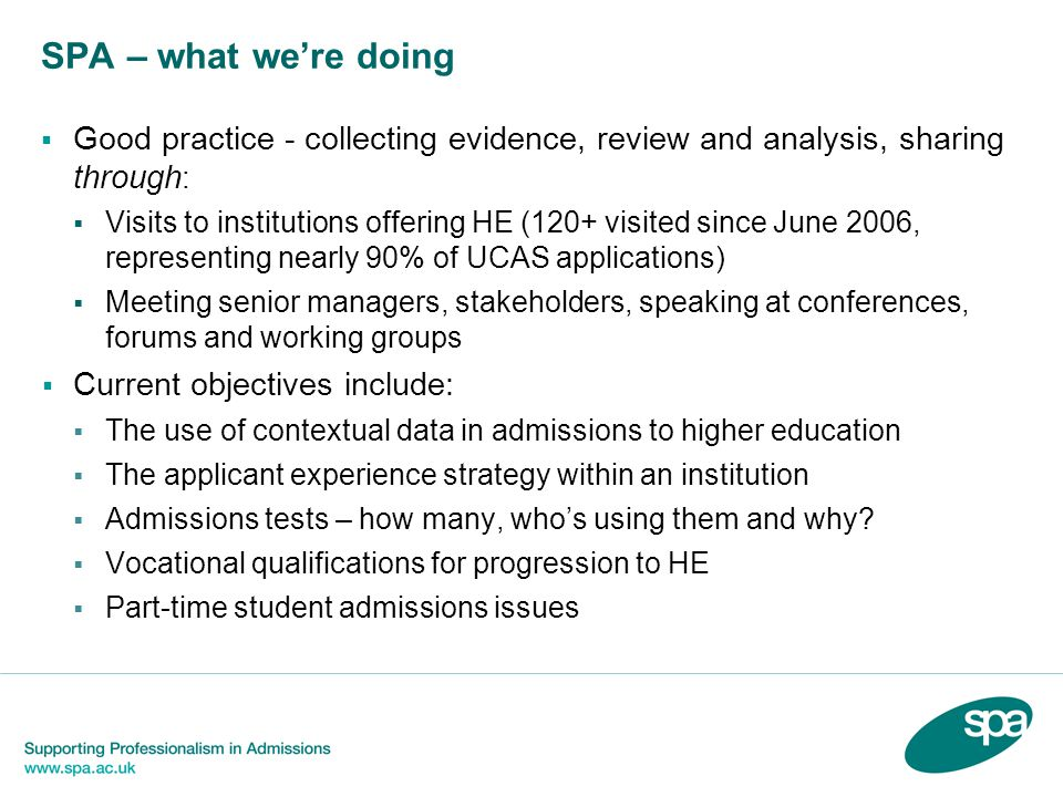 SPA – what we're doing  Good practice - collecting evidence, review and analysis, sharing through :  Visits to institutions offering HE (120+ visited since June 2006, representing nearly 90% of UCAS applications)  Meeting senior managers, stakeholders, speaking at conferences, forums and working groups  Current objectives include:  The use of contextual data in admissions to higher education  The applicant experience strategy within an institution  Admissions tests – how many, who's using them and why.