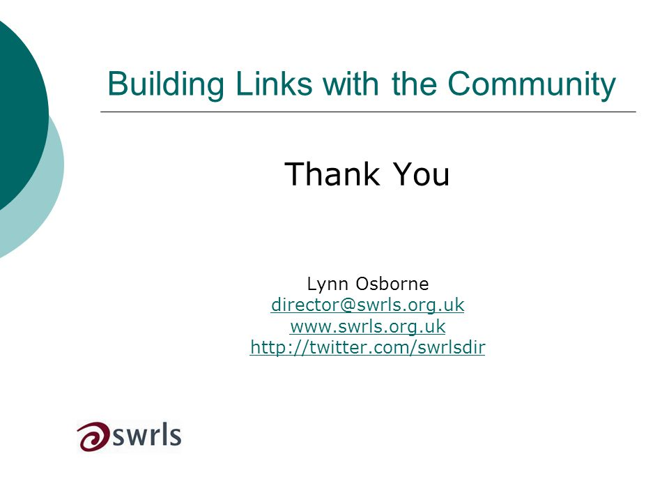 Building Links with the Community Thank You Lynn Osborne director@swrls.org.uk www.swrls.org.uk http://twitter.com/swrlsdir