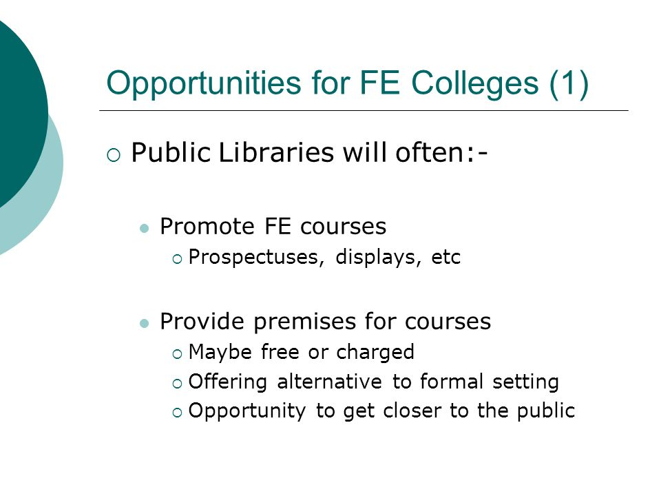 Opportunities for FE Colleges (1)  Public Libraries will often:- Promote FE courses  Prospectuses, displays, etc Provide premises for courses  Maybe free or charged  Offering alternative to formal setting  Opportunity to get closer to the public