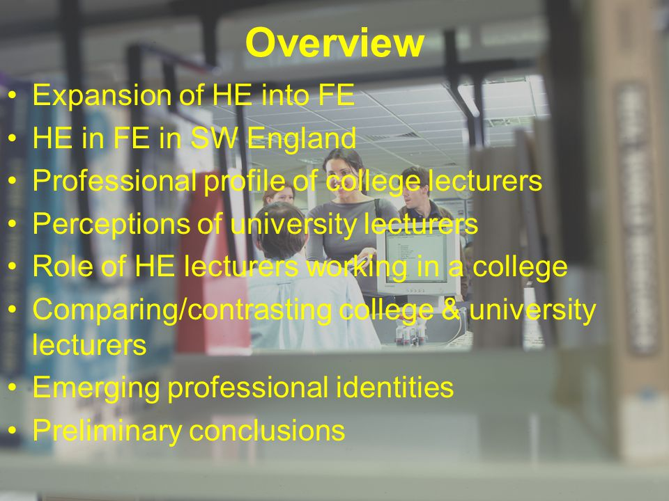 Overview Expansion of HE into FE HE in FE in SW England Professional profile of college lecturers Perceptions of university lecturers Role of HE lectu