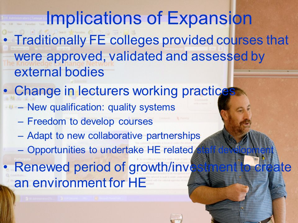Implications of Expansion Traditionally FE colleges provided courses that were approved, validated and assessed by external bodies Change in lecturers working practices –New qualification: quality systems –Freedom to develop courses –Adapt to new collaborative partnerships –Opportunities to undertake HE related staff development Renewed period of growth/investment to create an environment for HE