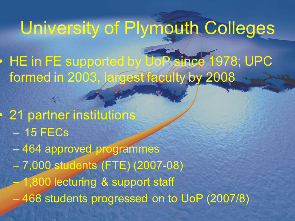 University of Plymouth Colleges HE in FE supported by UoP since 1978; UPC formed in 2003, largest faculty by 2008 21 partner institutions –15 FECs –46