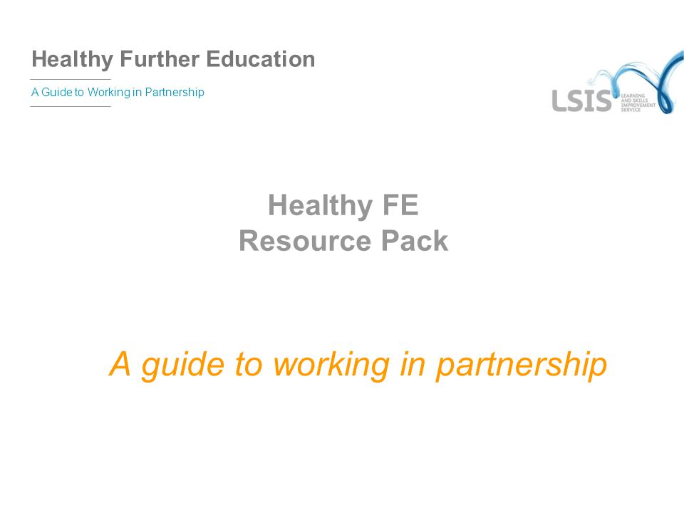 Healthy Further Education A Guide to Working in Partnership Healthy FE Resource Pack A guide to working in partnership
