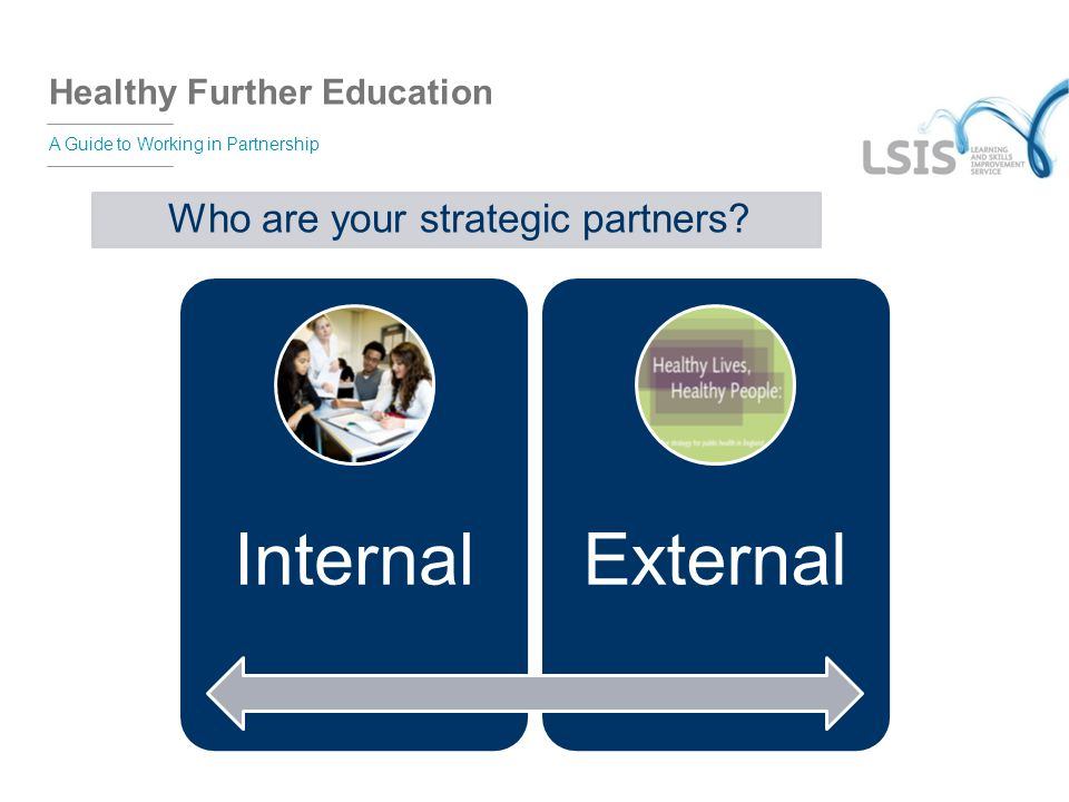 Healthy Further Education A Guide to Working in Partnership Who are your strategic partners? InternalExternal