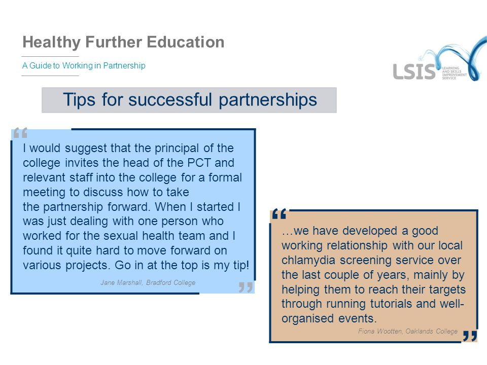 "Healthy Further Education A Guide to Working in Partnership Tips for successful partnerships "" I would suggest that the principal of the college invit"