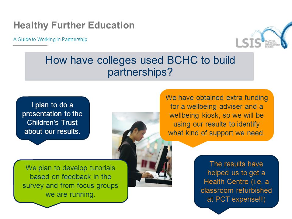 Healthy Further Education A Guide to Working in Partnership How have colleges used BCHC to build partnerships? I plan to do a presentation to the Chil