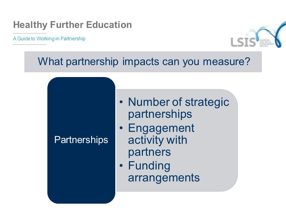 Healthy Further Education A Guide to Working in Partnership What partnership impacts can you measure? Number of strategic partnerships Engagement acti