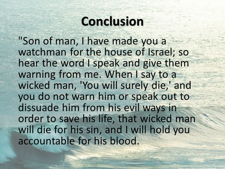 Conclusion Son of man, I have made you a watchman for the house of Israel; so hear the word I speak and give them warning from me.